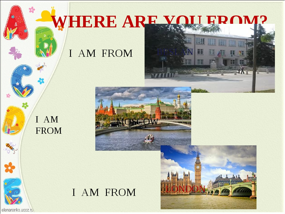 WHERE ARE YOU FROM? I AM FROM BESLAN I AM FROM MOSCOW I AM FROM LONDON
