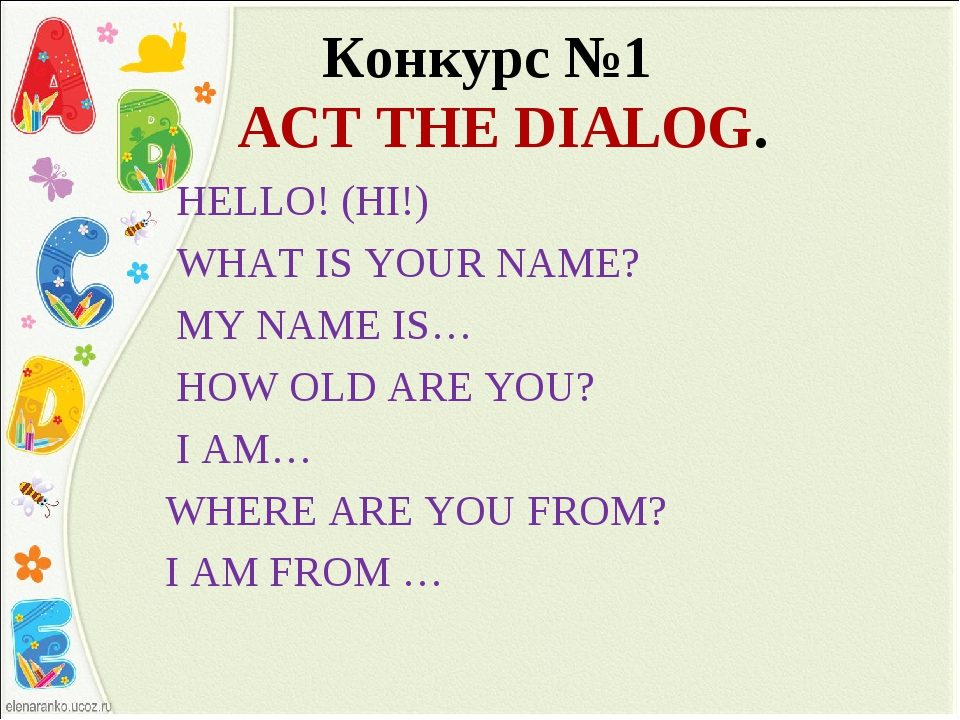Конкурс №1 ACT THE DIALOG. HELLO! (HI!) WHAT IS YOUR NAME? MY NAME IS… HOW O...