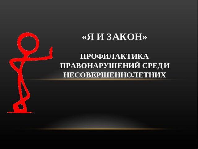 «Я И ЗАКОН» ПРОФИЛАКТИКА ПРАВОНАРУШЕНИЙ СРЕДИ НЕСОВЕРШЕННОЛЕТНИХ