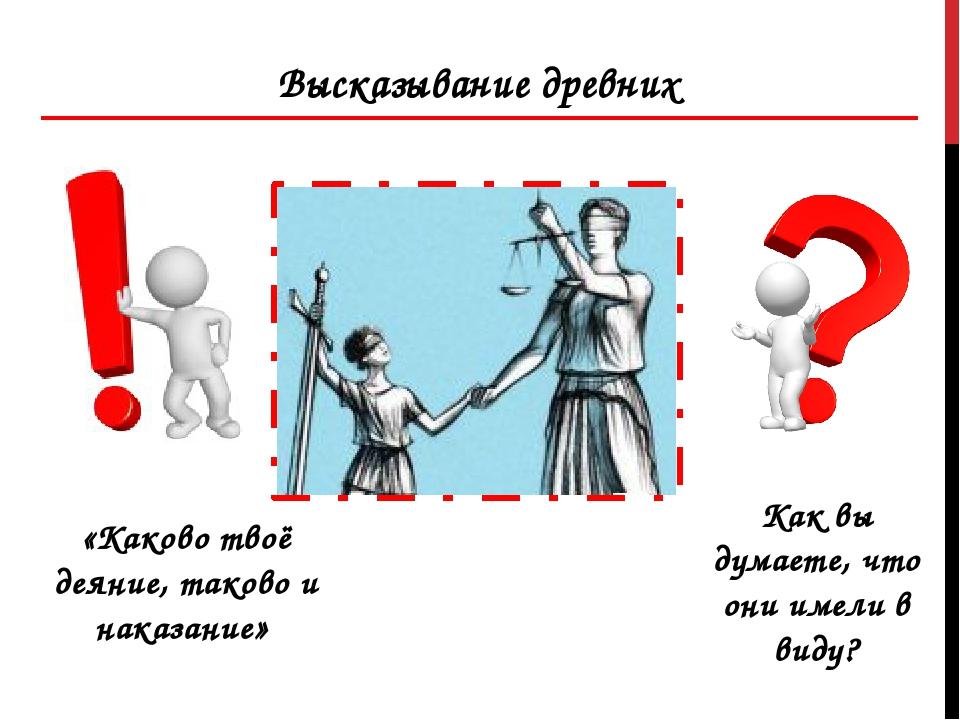 «Каково твоё деяние, таково и наказание» Высказывание древних Как вы думаете,...