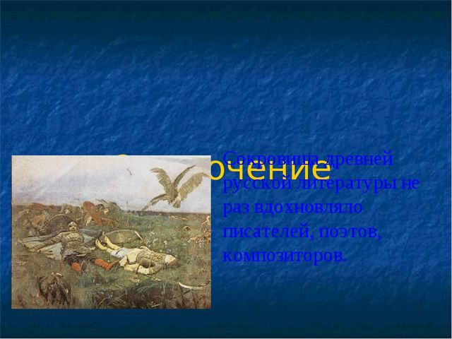 Заключение Сокровища древней русской литературы не раз вдохновляло писателей,...
