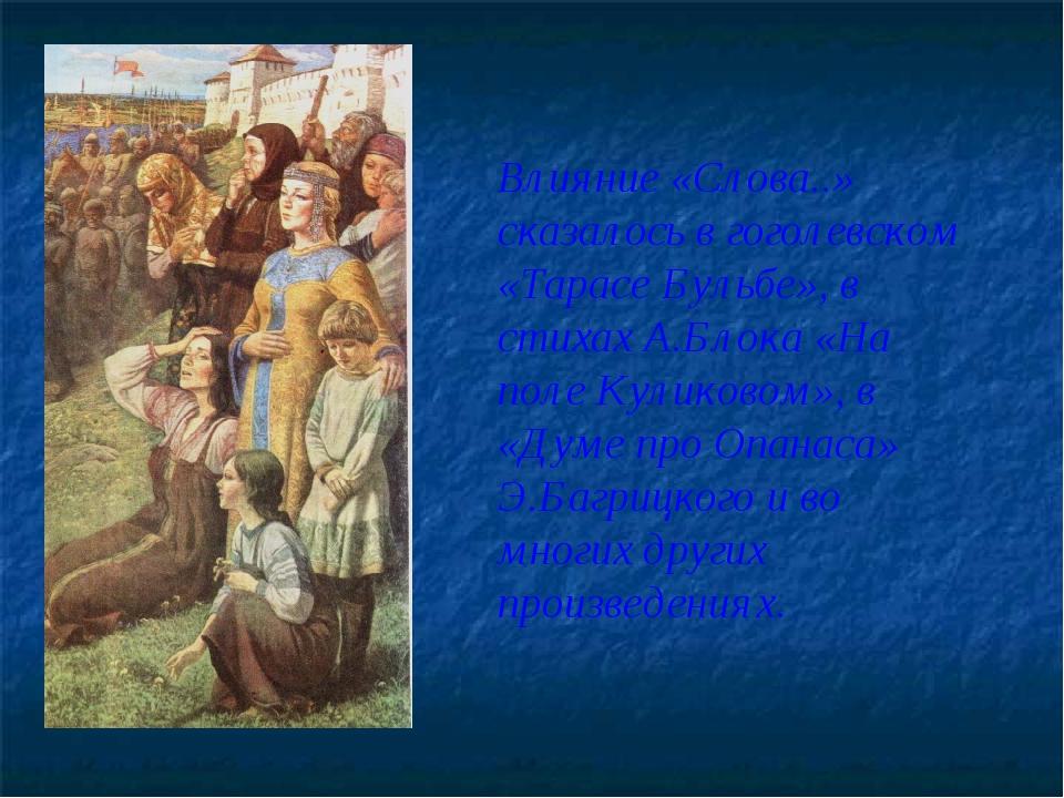 Влияние «Слова..» сказалось в гоголевском «Тарасе Бульбе», в стихах А.Блока «...