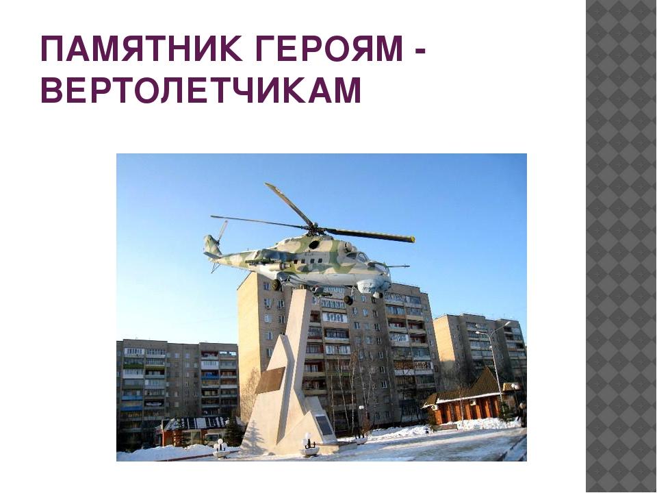 ПАМЯТНИК ГЕРОЯМ - ВЕРТОЛЕТЧИКАМ