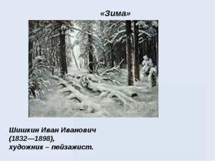 Шишкин Иван Иванович (1832—1898), художник – пейзажист. «Зима»
