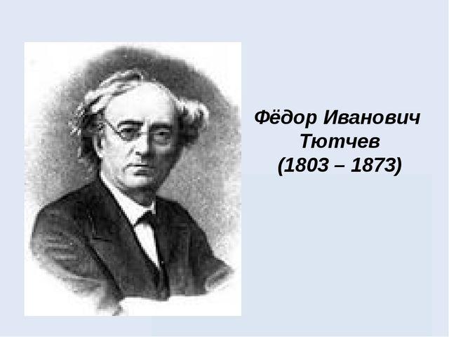 Фёдор Иванович Тютчев (1803 – 1873)