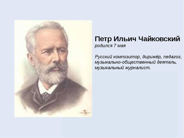 Петр Ильич Чайковский родился 7 мая Русский композитор, дирижёр, педагог, муз...