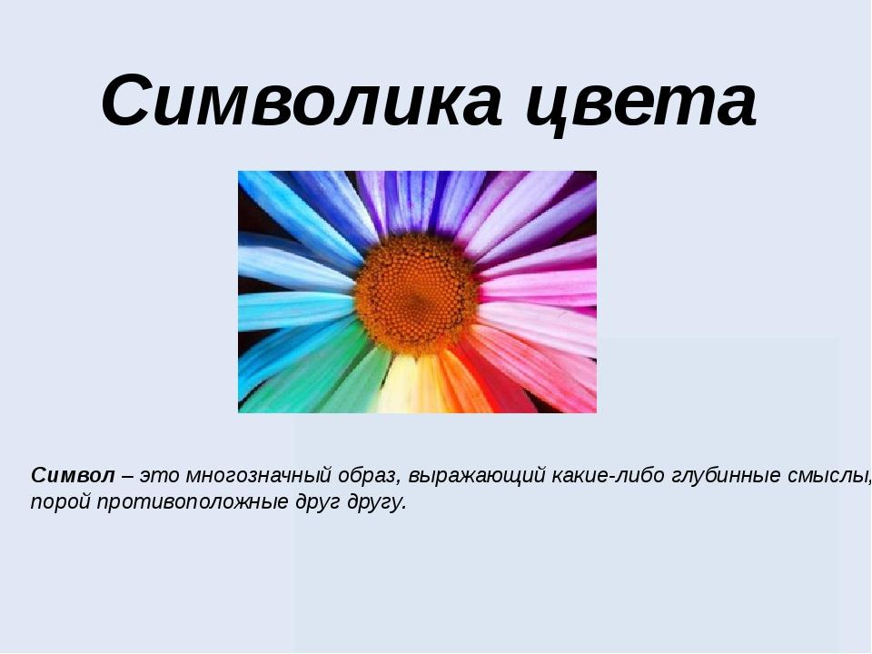 Символика цвета Символ – это многозначный образ, выражающий какие-либо глубин...