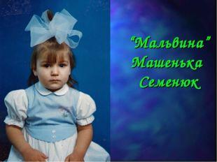 """""""Мальвина"""" Машенька Семенюк"""