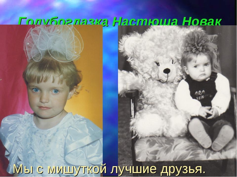 Голубоглазка Настюша Новак Мы с мишуткой лучшие друзья.