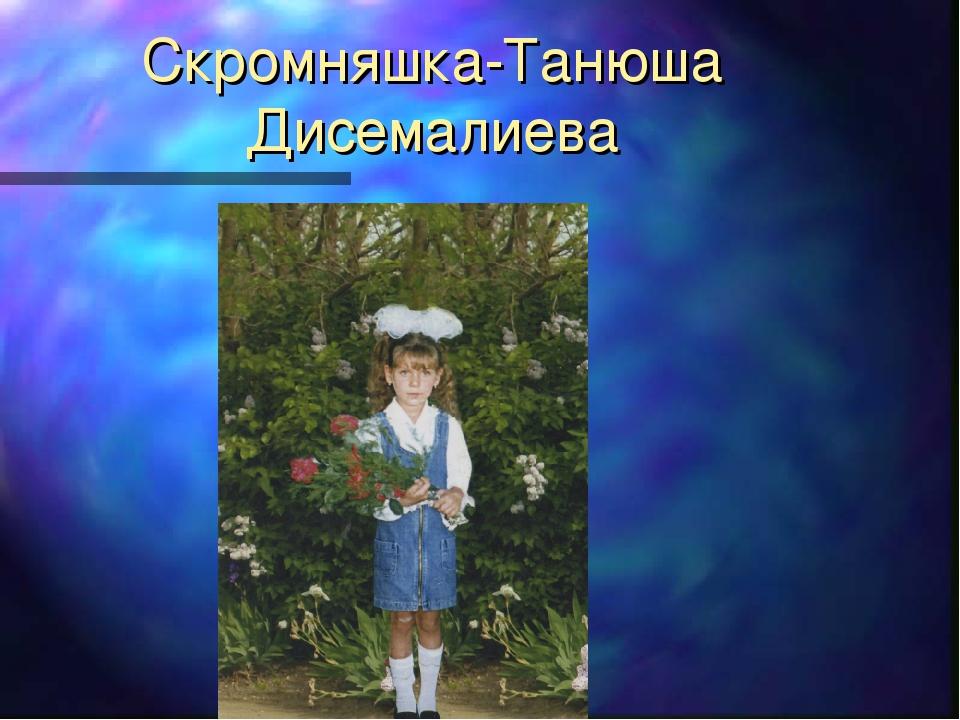 Скромняшка-Танюша Дисемалиева