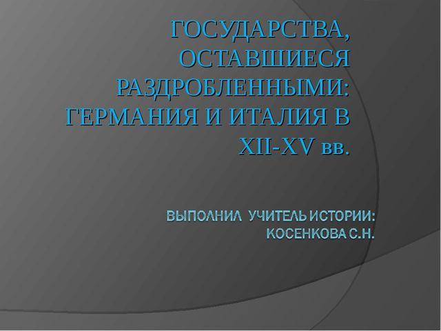 ГОСУДАРСТВА, ОСТАВШИЕСЯ РАЗДРОБЛЕННЫМИ: ГЕРМАНИЯ И ИТАЛИЯ В XII-XV вв.