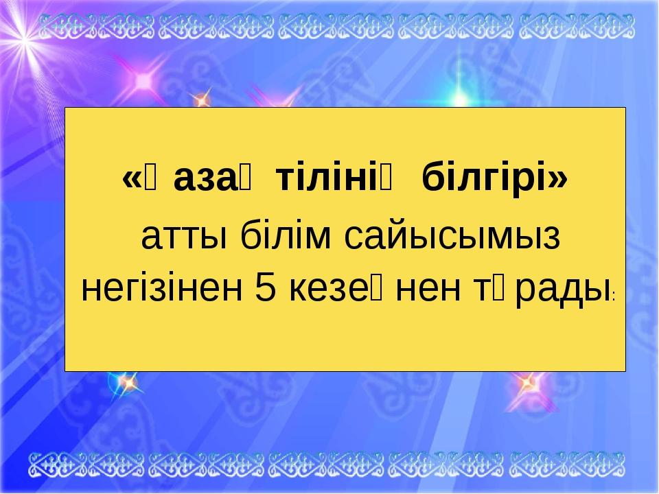 «Қазақ тілінің білгірі» атты білім сайысымыз негізінен 5 кезеңнен тұрады: