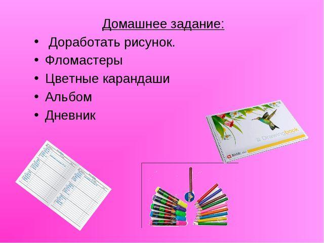 Домашнее задание: Доработать рисунок. Фломастеры Цветные карандаши Альбом Дне...