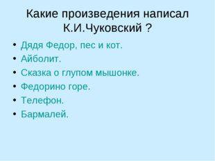 Какие произведения написал К.И.Чуковский ? Дядя Федор, пес и кот. Айболит. Ск
