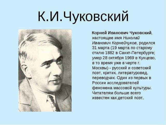 К.И.Чуковский Корней Иванович Чуковский, настоящее имя Николай Иванович Корне...
