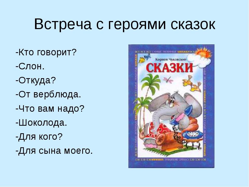 Встреча с героями сказок -Кто говорит? -Слон. -Откуда? -От верблюда. -Что вам...