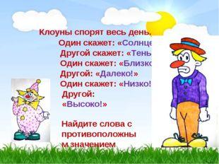 Клоуны спорят весь день. Один скажет: «Солнце!» Другой скажет: «Тень!» Один с