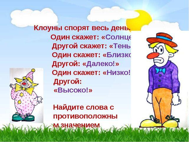 Клоуны спорят весь день. Один скажет: «Солнце!» Другой скажет: «Тень!» Один с...