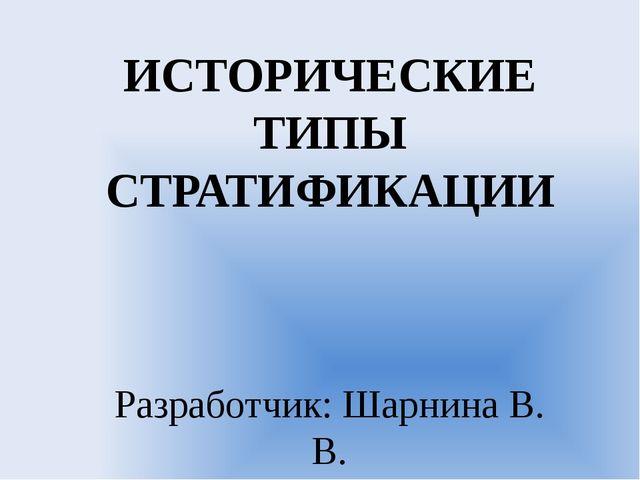ИСТОРИЧЕСКИЕ ТИПЫ СТРАТИФИКАЦИИ Разработчик: Шарнина В. В.