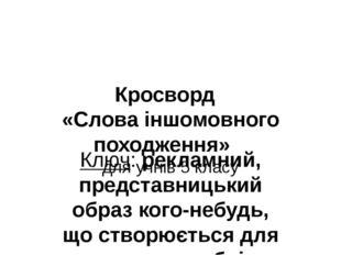 Кросворд «Слова іншомовного походження» для учнів 5 класу Ключ: рекламний, пр