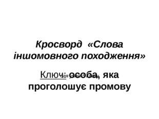 Кросворд «Слова іншомовного походження» для учнів 5 класу Ключ: особа, яка пр