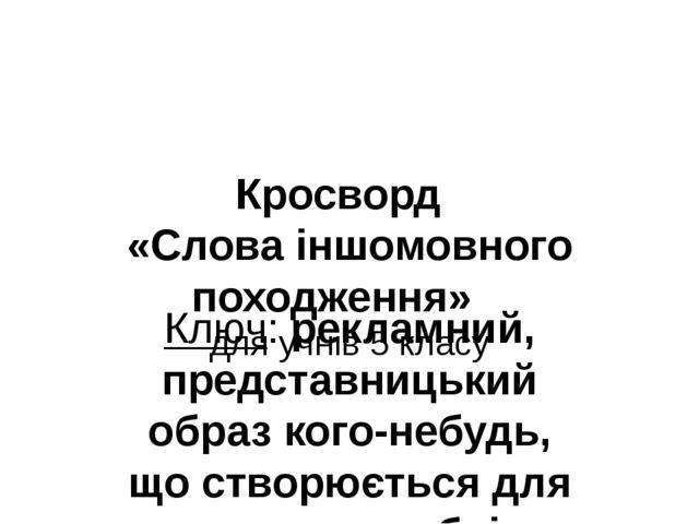 Кросворд «Слова іншомовного походження» для учнів 5 класу Ключ: рекламний, пр...