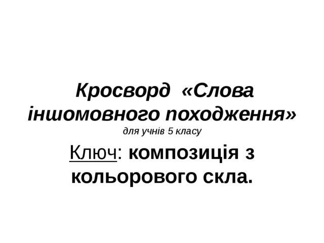 Кросворд «Слова іншомовного походження» для учнів 5 класу Ключ: композиція з...
