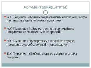Аргументация(цитаты) А.Н.Радищев: «Только тогда станешь человеком, когда науч