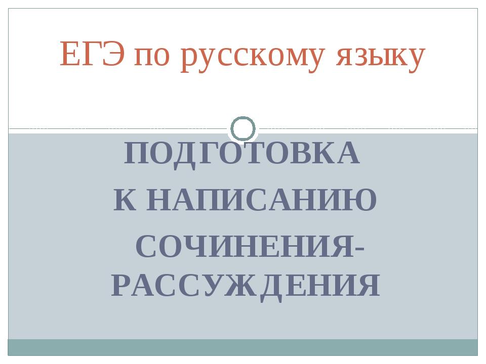 ПОДГОТОВКА К НАПИСАНИЮ СОЧИНЕНИЯ-РАССУЖДЕНИЯ ЕГЭ по русскому языку