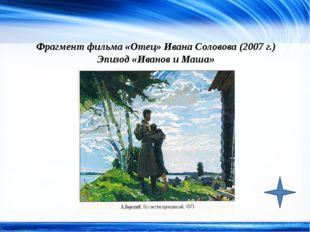 Фрагмент фильма «Отец» Ивана Соловова (2007 г.) Эпизод «Иванов и Маша» http:/
