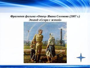 Фрагмент фильма «Отец» Ивана Соловова (2007 г.) Эпизод «Ссора с женой» http:/