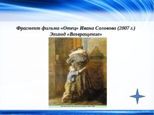 Фрагмент фильма «Отец» Ивана Соловова (2007 г.) Эпизод «Возвращение» http://l