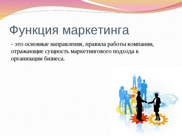 Функция маркетинга - это основные направления, правила работы компании, отраж...