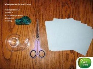 Материалы: белая бумага Инструменты: линейка; простой карандаш; ножницы; степ