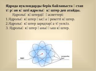 Ядрода нуклондарды берік байланыста ұстап тұрған күшті ядролық күштер деп ата