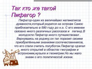 Так кто же такой Пифагор ? Пифагор-один из величайших математиков древности,к