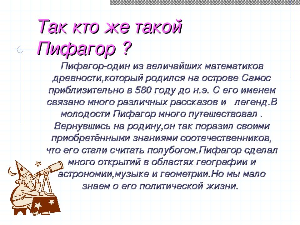Так кто же такой Пифагор ? Пифагор-один из величайших математиков древности,к...
