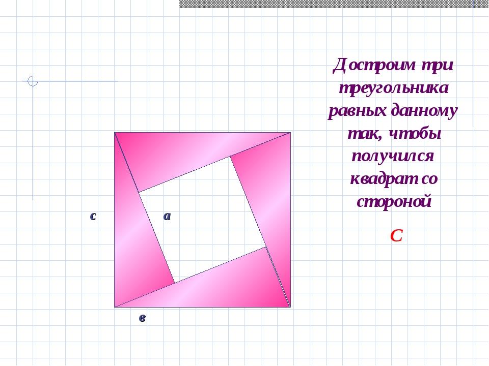 а с в Достроим три треугольника равных данному так, чтобы получился квадрат с...