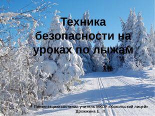 Техника безопасности на уроках по лыжам Презентацию составил учитель МКОУ «Хо