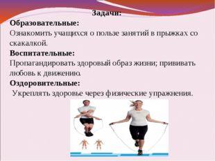 Задачи: Образовательные: Ознакомить учащихся о пользе занятий в прыжках со ск