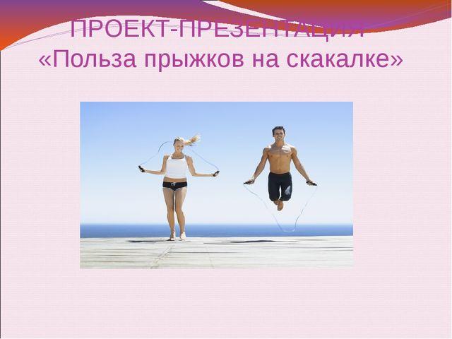 ПРОЕКТ-ПРЕЗЕНТАЦИЯ «Польза прыжков на скакалке»
