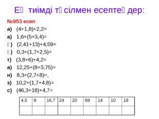 Ең тиімді тәсілмен есептеңдер: №953 есеп а) (4+1,8)+2,2= а) 1,6+(5+3,4)= қ) (