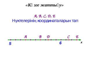 «Көзге жаттығу» А, В, С, D, Е Нүктелерінің координаталарын тап х . . . . . .
