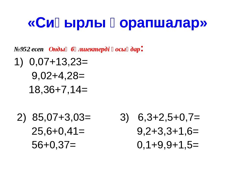 «Сиқырлы қорапшалар» №952 есеп Ондық бөлшектерді қосыңдар: 1) 0,07+13,23= 9,0...