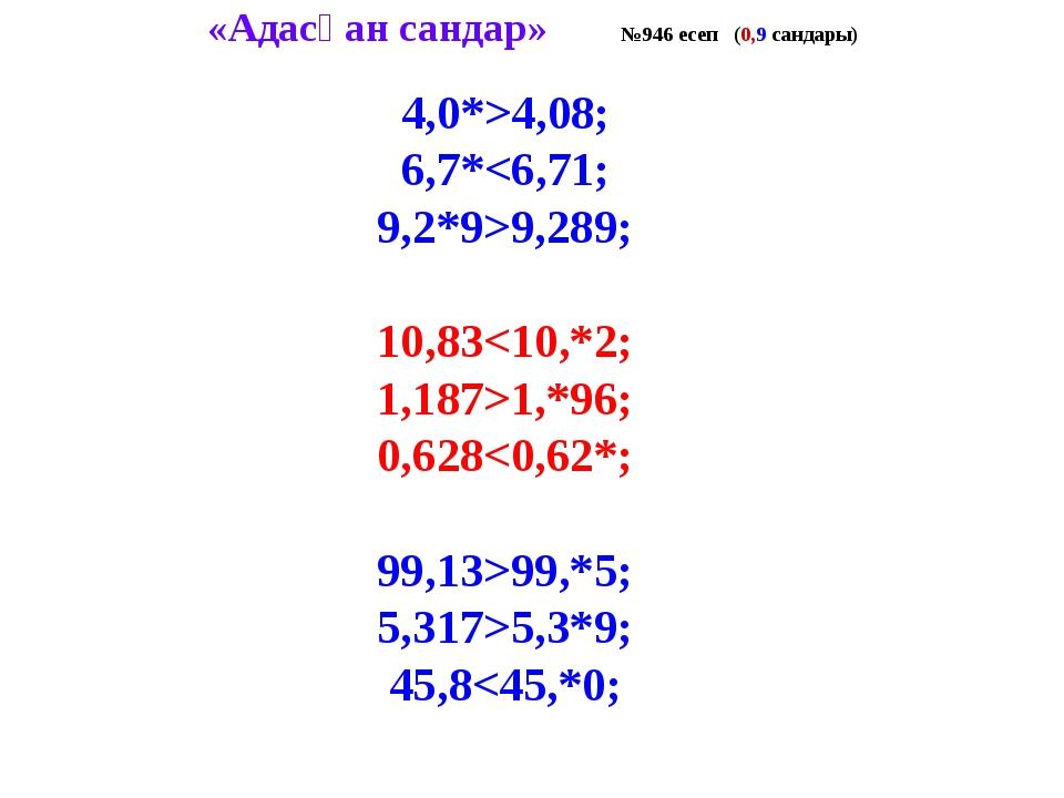 «Адасқан сандар» №946 есеп (0,9 сандары) 4,0*>4,08; 6,7*9,289; 10,831,*96; 0,...