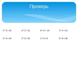Проверь 5 * 3= 15 6 * 2= 12 8 * 3= 24 3 * 4= 12 4 * 4= 16 5 * 5= 25 3 * 3= 9