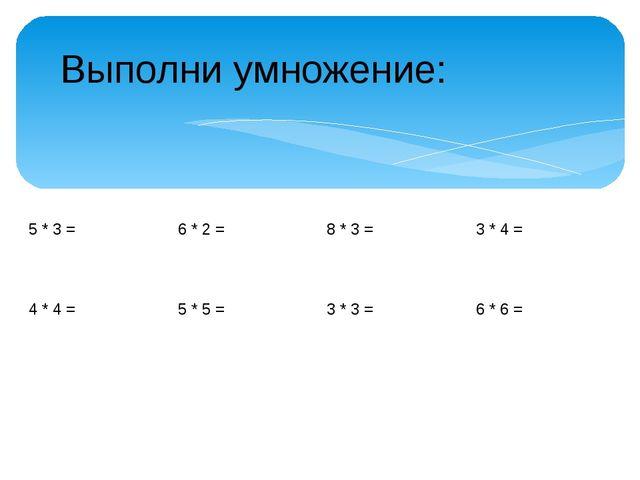Выполни умножение: 5 * 3 = 6 * 2 = 8 * 3 = 3 * 4 = 4 * 4 = 5 * 5 = 3 * 3 = 6...