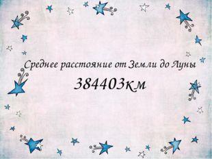 Среднее расстояние от Земли до Луны 384403км