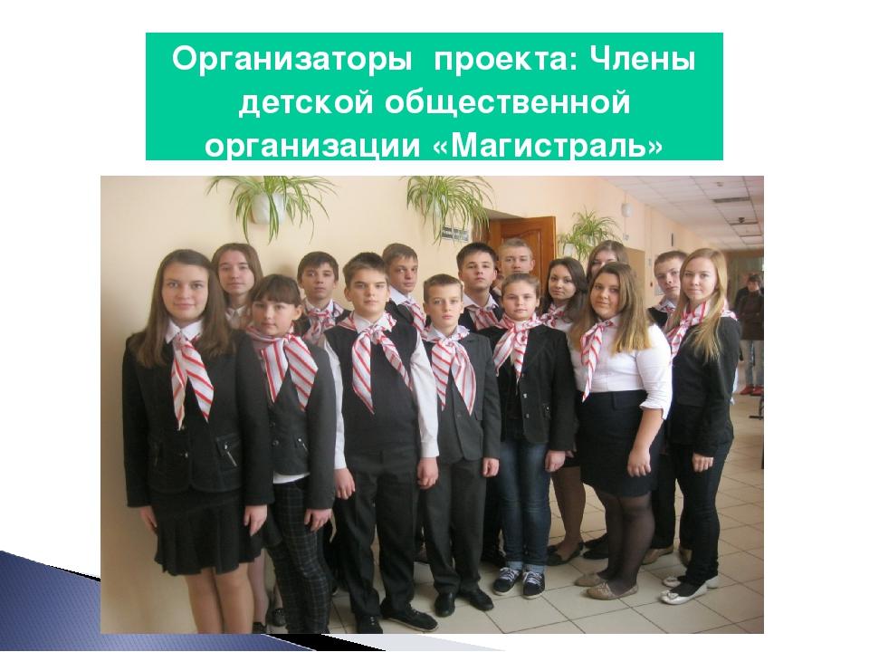 Организаторы проекта: Члены детской общественной организации «Магистраль»
