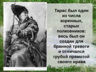 Тарас был один из числа коренных, старых полковников: весь был он создан для